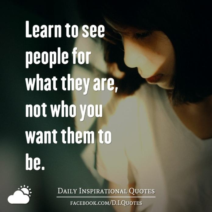 Learn to see people for what they are, not who you want them to be.