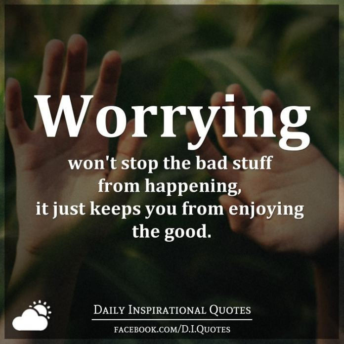 Worrying won't stop the bad stuff from happening, it just keeps you from enjoying the good.
