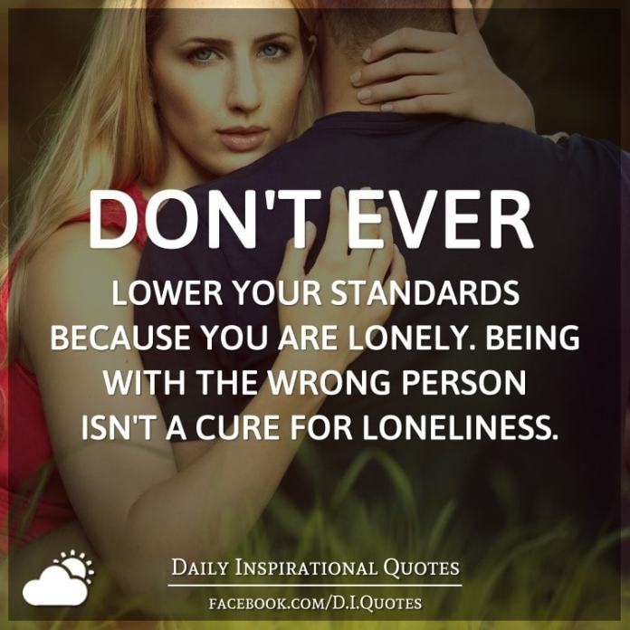 Don't ever lower your standards because you are lonely. Being with the wrong person isn't a cure for loneliness.