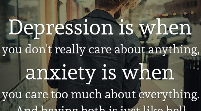 Depression is when you don't really care about anything, anxiety is when you care too much about everything. And having both is just like hell.