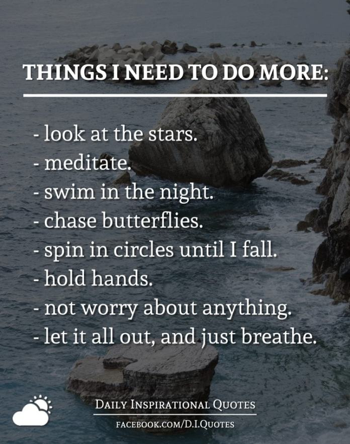THINGS I NEED TO DO MORE: - look at the stars. - meditate. - swim in the night. - chase butterflies. - spin in circles until I fall. - hold hands. - not worry about anything. - let it all out, and just breathe.