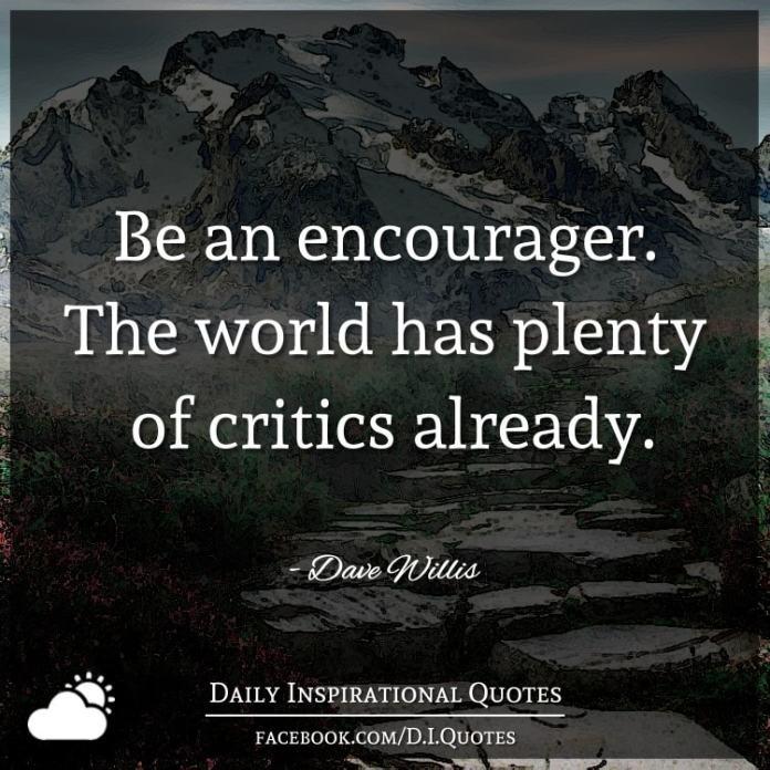 Be an encourager. The world has plenty of critics already. - Dave Willis