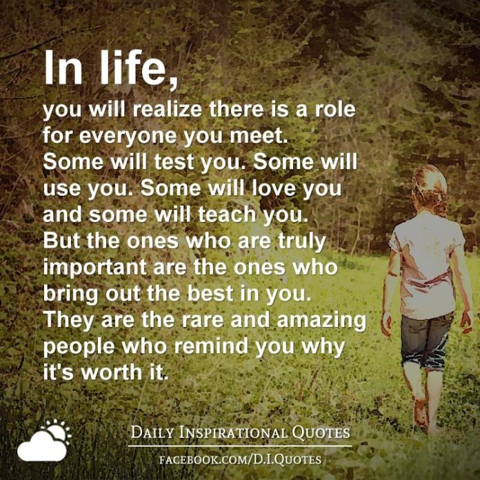 In life, you will realize there is a role for everyone you meet. Some will test you. Some will use you. Some will love you and some will teach you. But the ones who are truly important are the ones who bring out the best in you. They are the rare and amazing people who remind you why it's worth it.