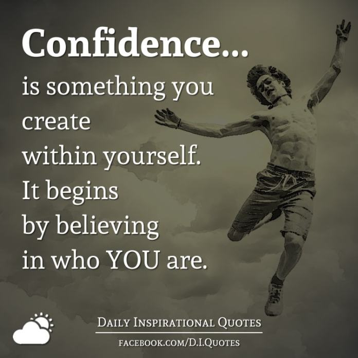 Confidence... is something you create within yourself. It begins by believing in who YOU are.