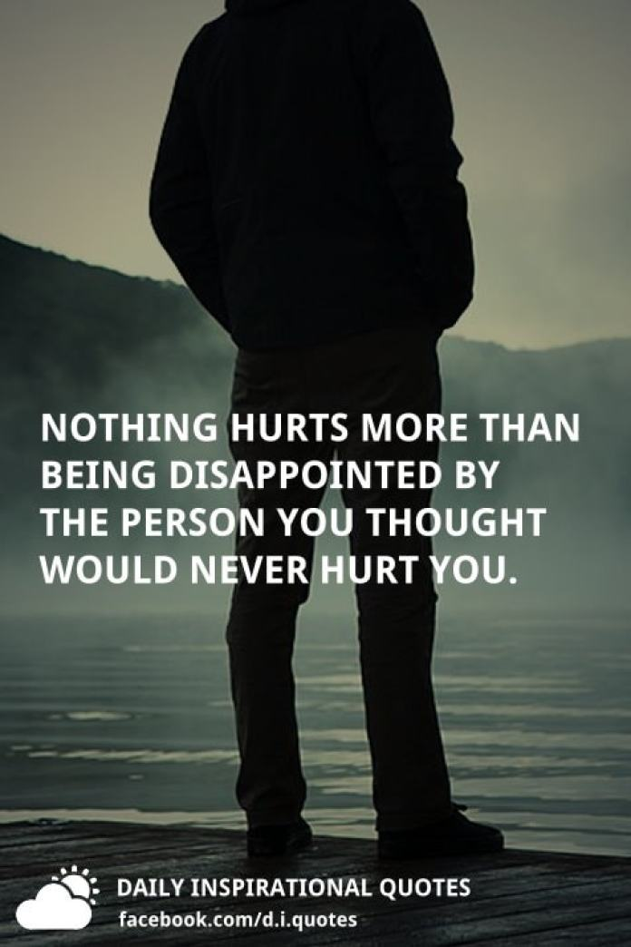 Nothing hurts more than being disappointed by the person you thought would never hurt you.