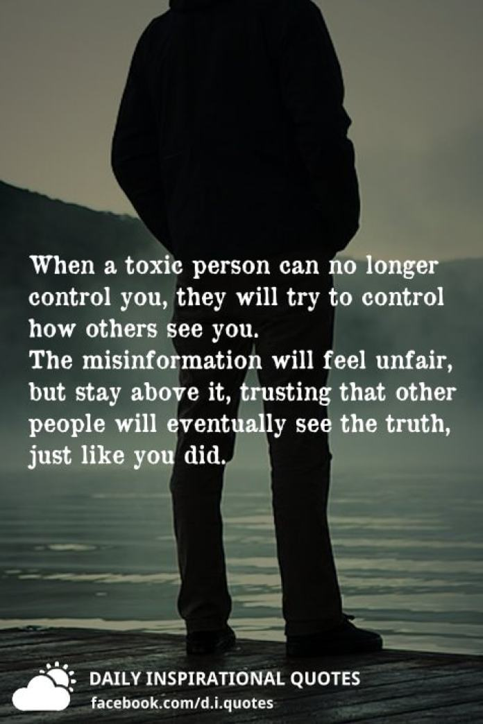 When a toxic person can no longer control you, they will try to control how others see you. The misinformation will feel unfair, but stay above it, trusting that other people will eventually see the truth, just like you did.