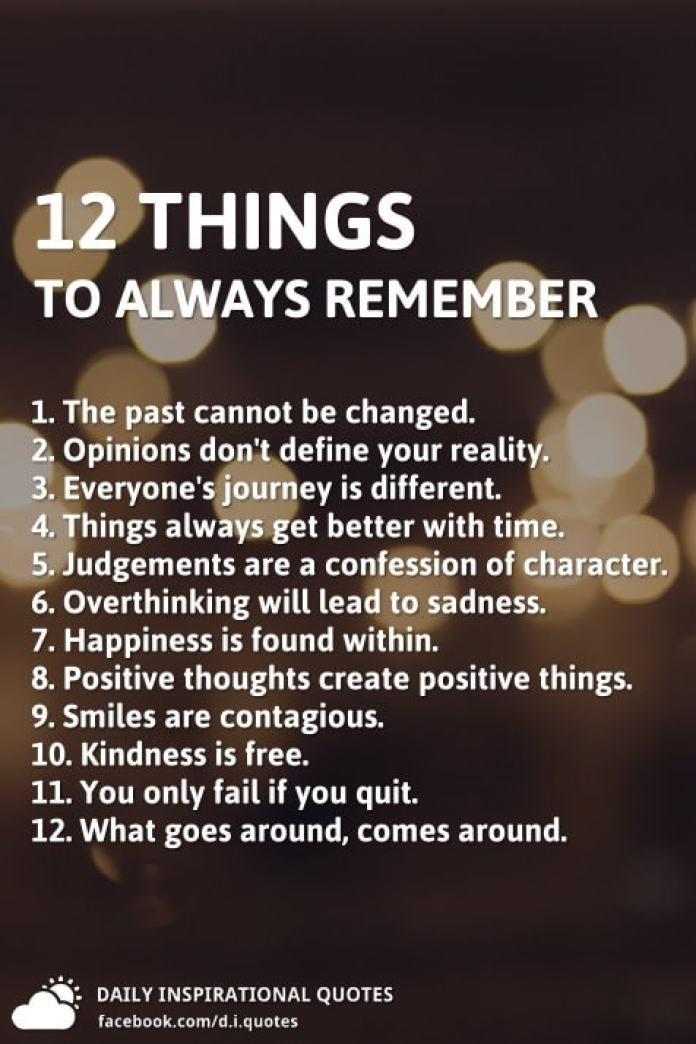 12 things to always remember, 1. The past cannot be changed. 2. Opinions don't define your reality. 3. Everyone's journey is different. 4. Things always get better with time. 5. Judgements are a confession of character. 6. Overthinking will lead to sadness. 7. Happiness is found within. 8. Positive thoughts create positive things. 9. Smiles are contagious. 10. Kindness is free. 11. You only fail if you quit. 12. What goes around, comes around.