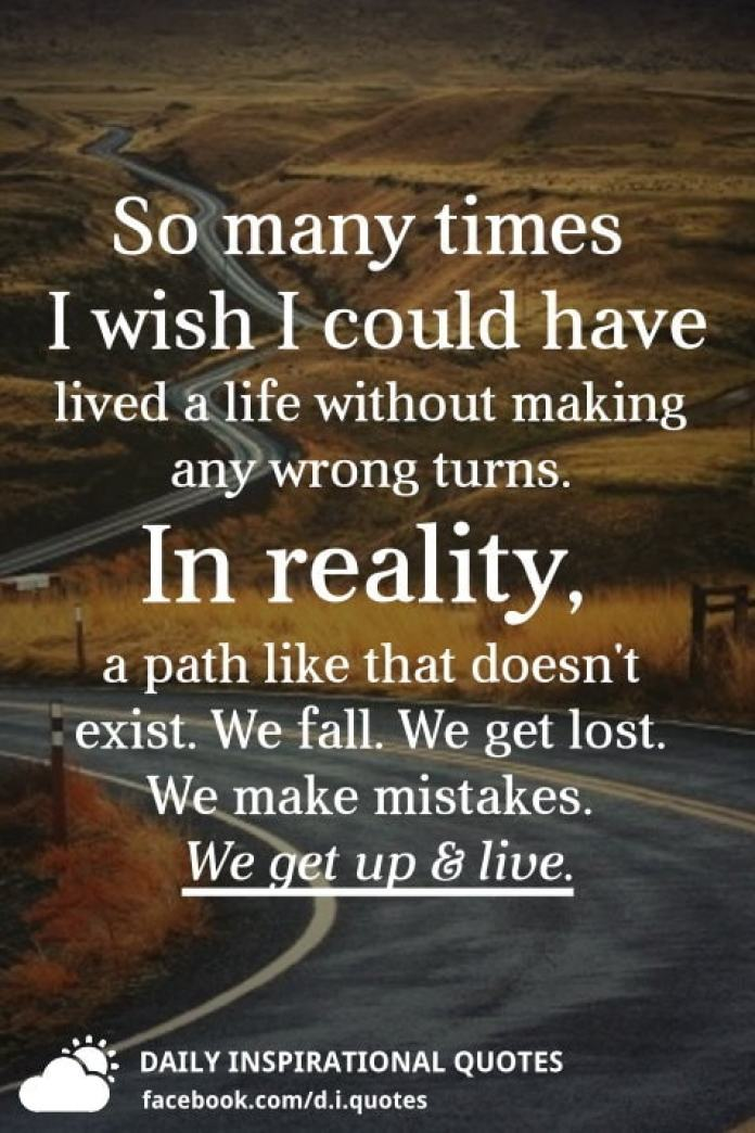 So many times I wish I could have lived a life without making any wrong turns. In reality, a path like that doesn't exist. We fall. We get lost. We make mistakes. We get up and live.