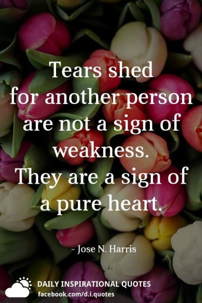 Tears shed for another person are not a sign of weakness. They are a sign of a pure heart. - Jose N. Harris