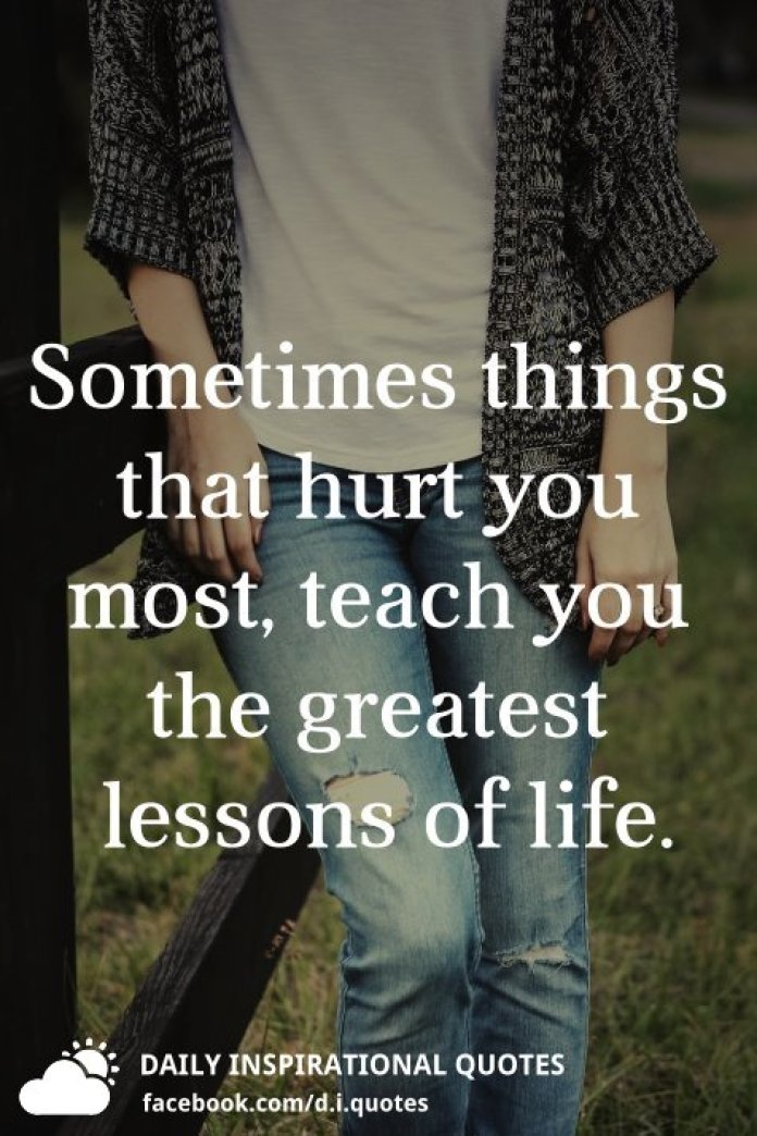 Sometimes things that hurt you most, teach you the greatest lessons of life.