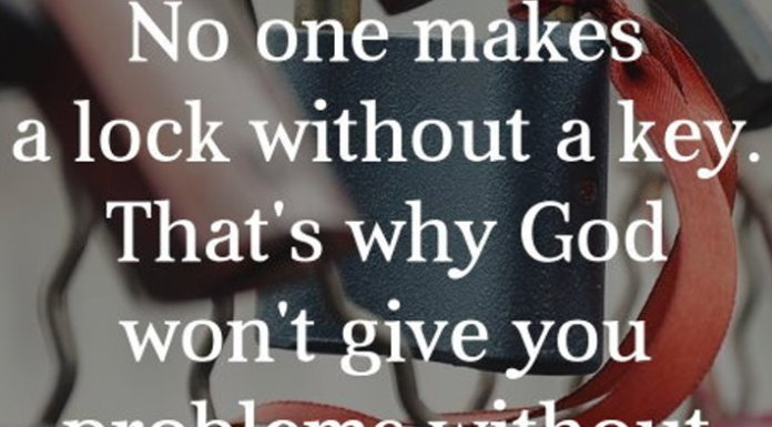 No one makes a lock without a key. That's why God won't give you problems without solutions.