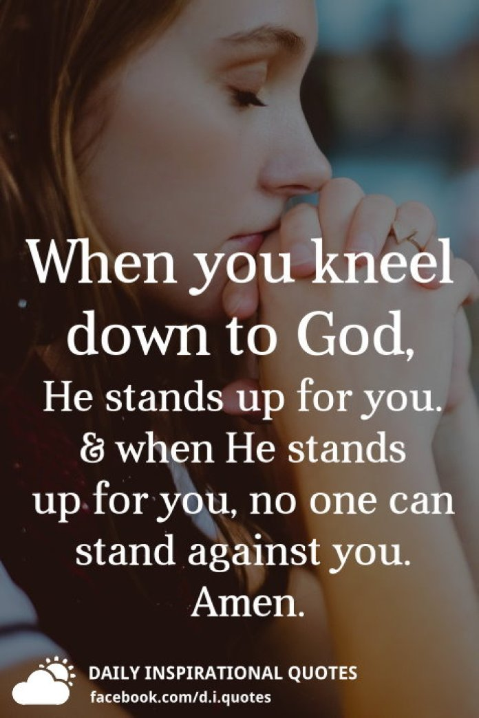 When you kneel down to God, He stands up for you. when He stands up for you, no one can stand against you.