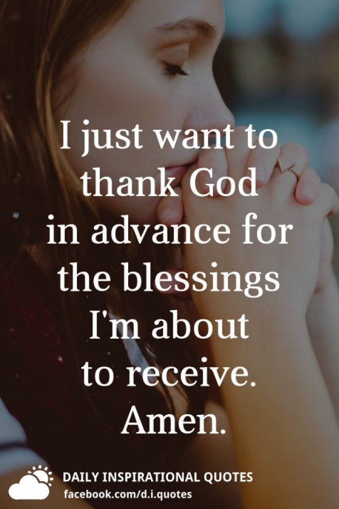 I just want to thank God in advance for the blessings I'm about to receive. Amen.