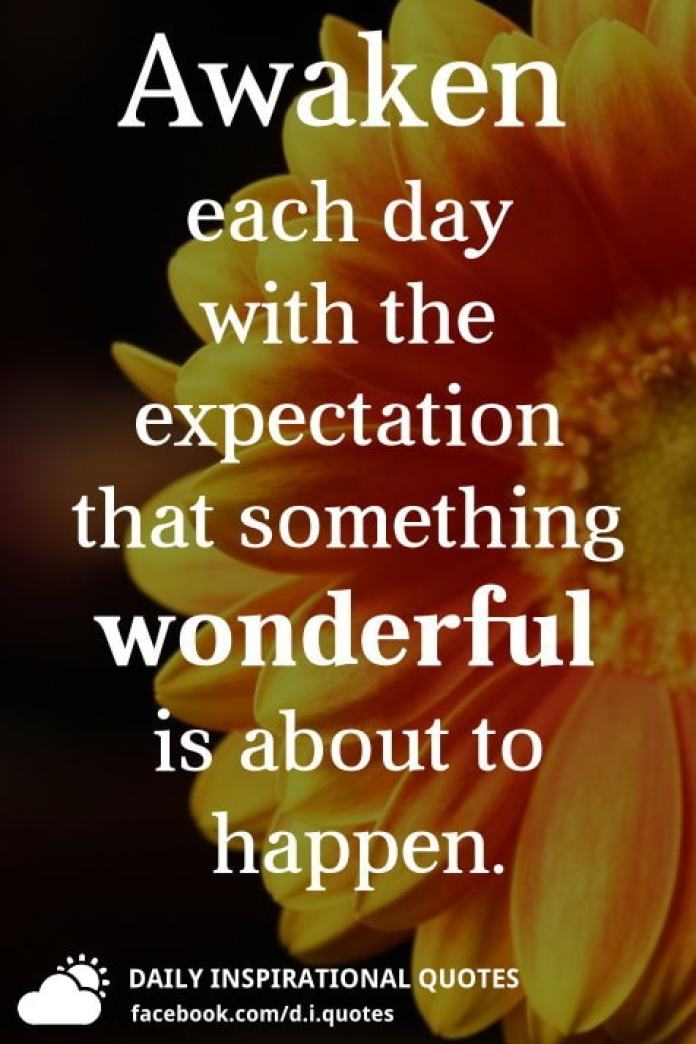 Awaken each day with the expectation that something wonderful is about to happen.