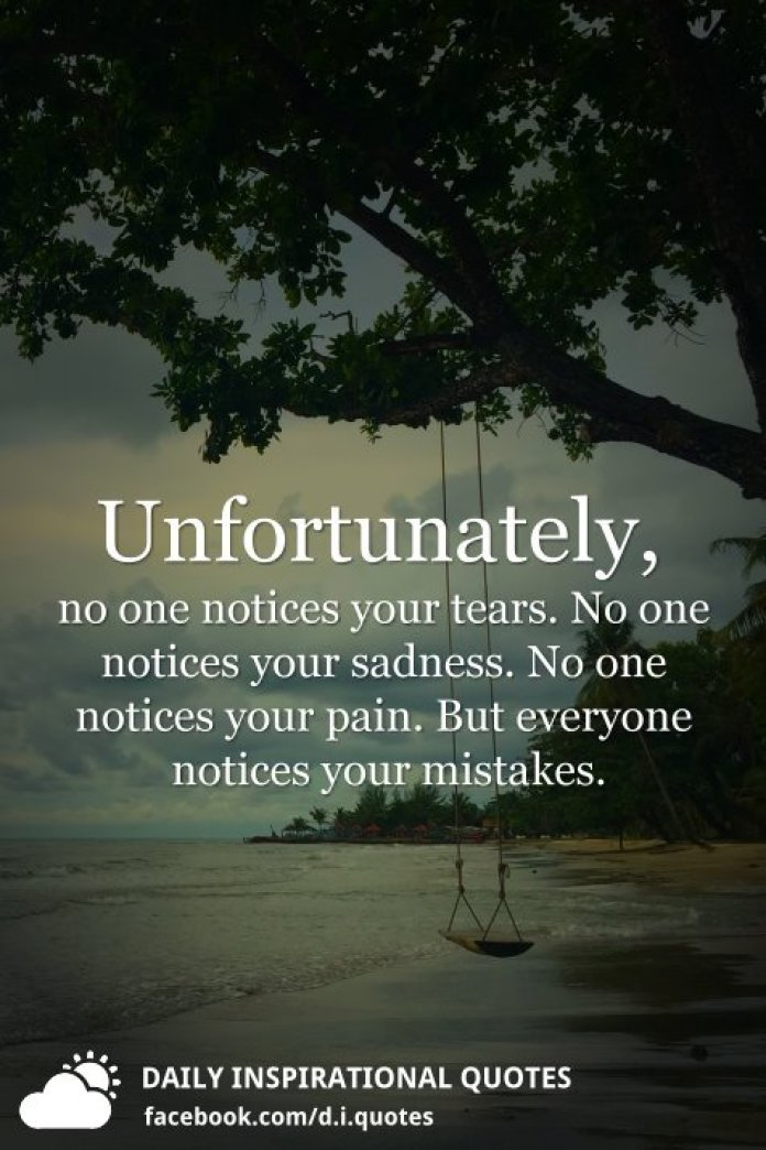 Unfortunately, no one notices your tears. No one notices your sadness. No one notices your pain. But everyone notices your mistakes.