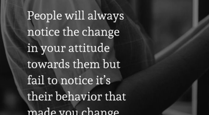 People will always notice the change in your attitude towards them but fail to notice it's their behavior that made you change.