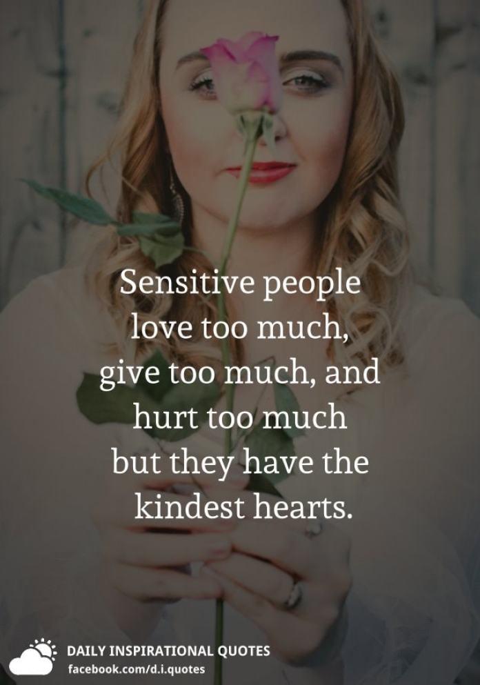 Sensitive people love too much, give too much, and hurt too much but they have the kindest hearts.