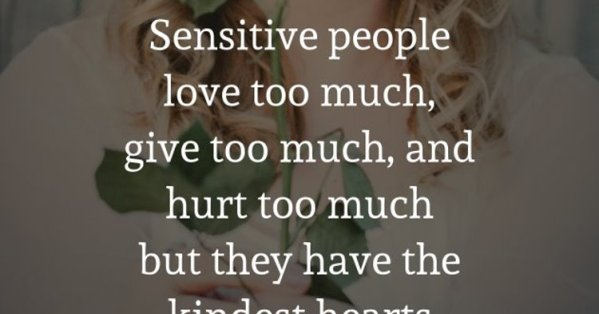 Sensitive People Love Too Much Give Too Much And Hurt Too Much But They Have The Kindest Hearts