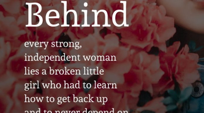 Behind every strong, independent woman lies a broken little girl who had to learn how to get back up and to never depend on anyone.