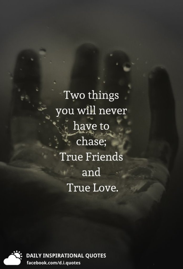 Two things you will never have to chase; True Friends and True Love.