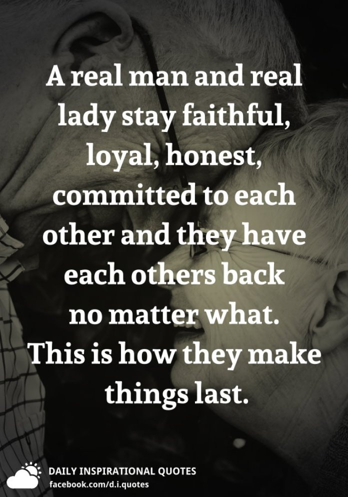 A real man and real lady stay faithful, loyal, honest, committed to each other and they have each others back no matter what. This is how they make things last.