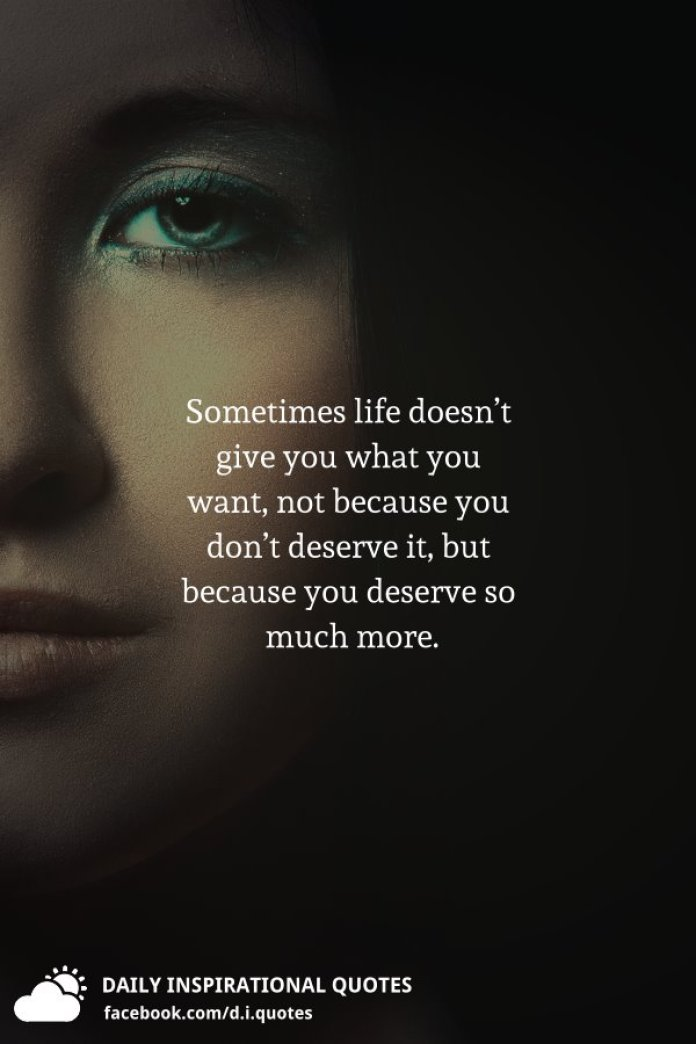 Sometimes life doesn't give you what you want, not because you don't deserve it, but because you deserve so much more.
