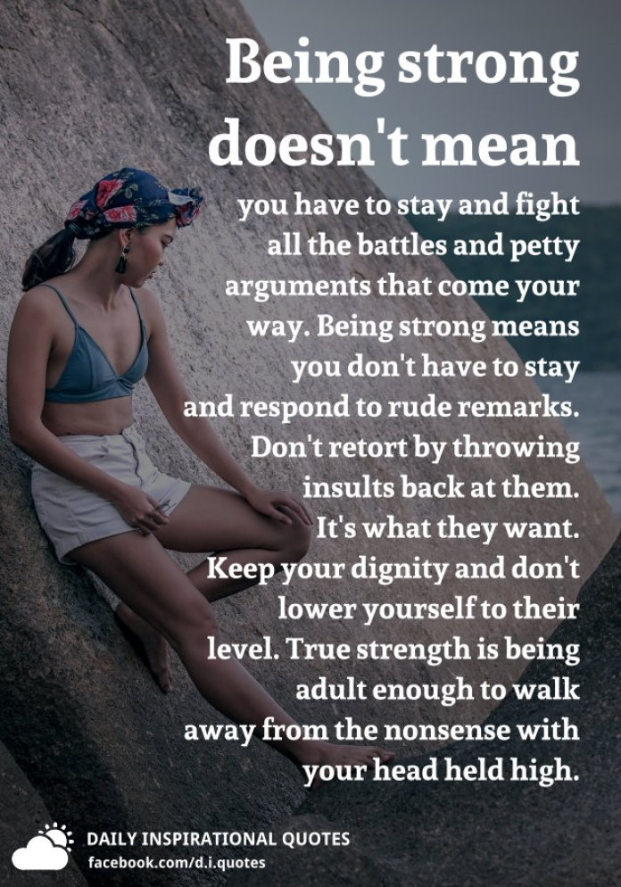 Being strong doesn't mean you have to stay and fight all the battles and petty arguments that come your way. Being strong means you don't have to stay and respond to rude remarks. Don't retort by throwing insults back at them. It's what they want. Keep your dignity and don't lower yourself to their level. True strength is being adult enough to walk away from the nonsense with your head held high.
