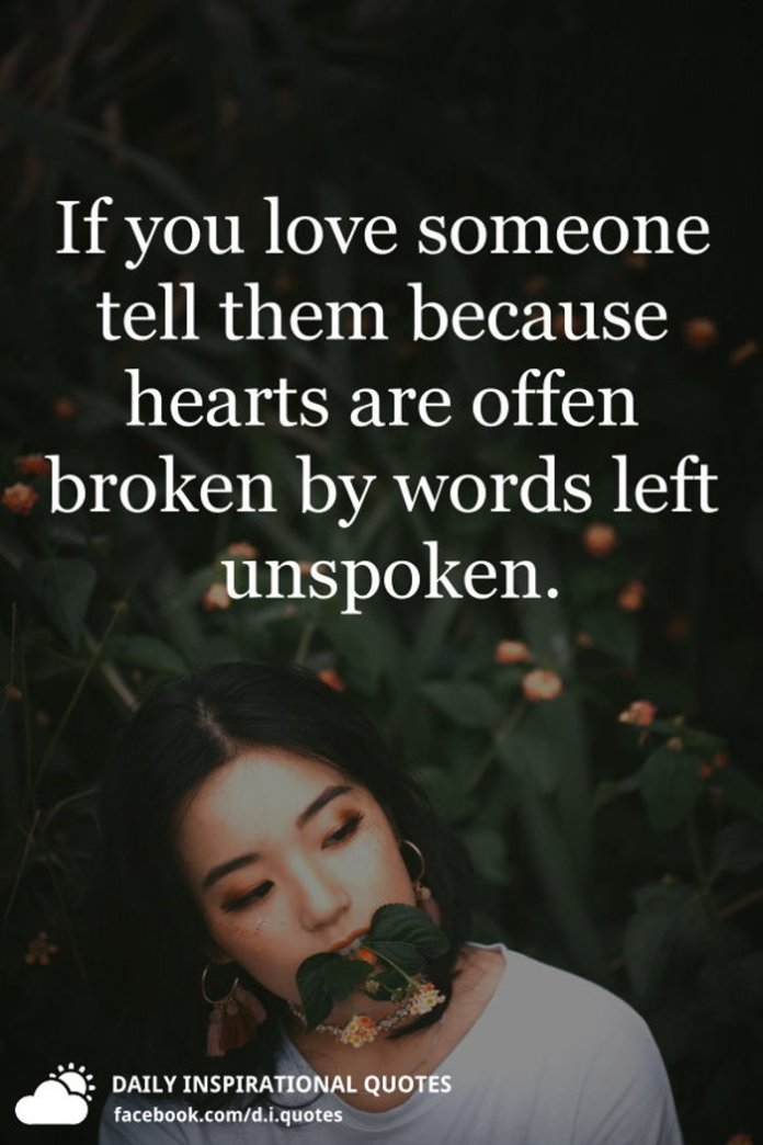 If you love someone tell them because hearts are often broken by words left unspoken.