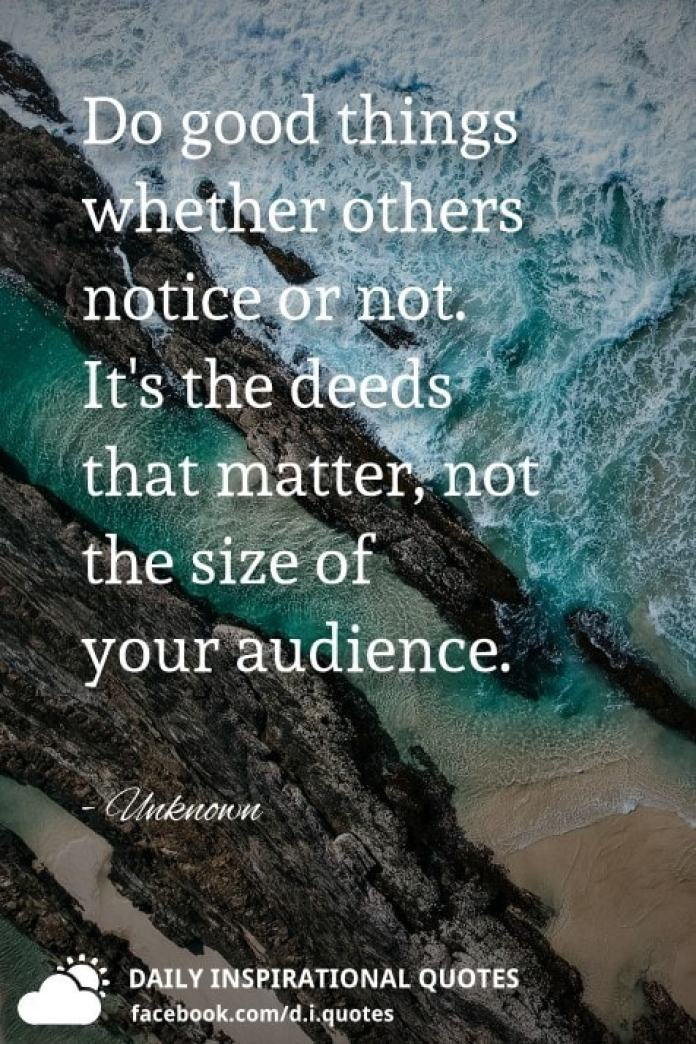 Do good things whether others notice or not. It's the deeds that matter, not the size of your audience. - Unknown