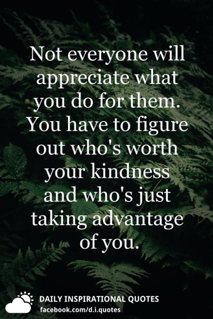 Not everyone will appreciate what you do for them. You have to figure out who's worth your kindness and who's just taking advantage of you.