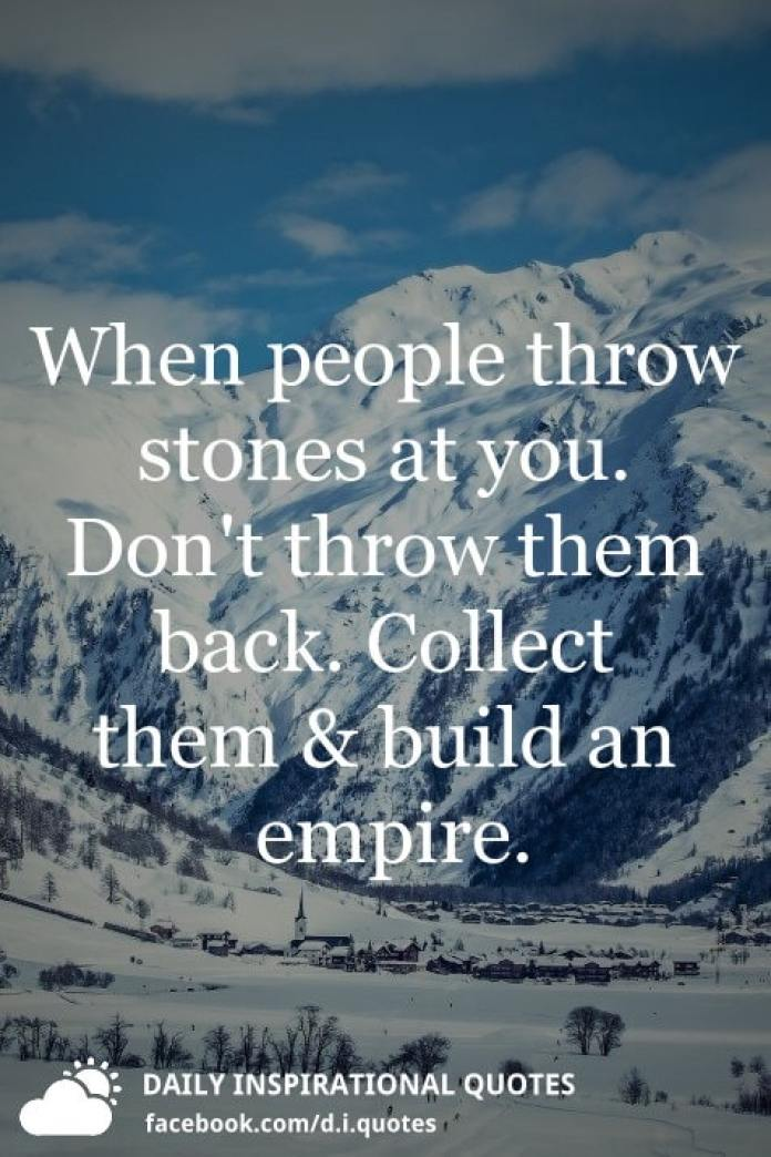When people throw stones at you. Don't throw them back. Collect them and build an empire.