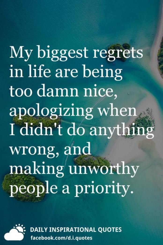 My biggest regrets in life are being too damn nice, apologizing when I didn't do anything wrong, and making unworthy people a priority.