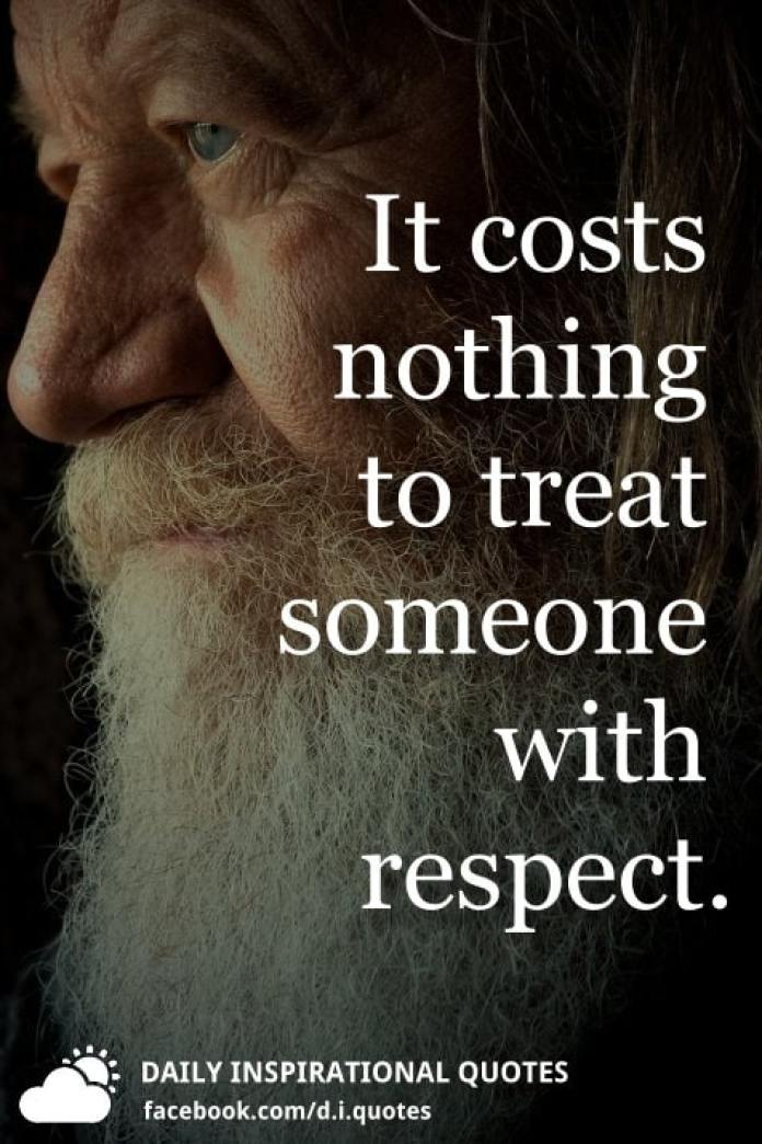 It costs nothing to treat someone with respect.