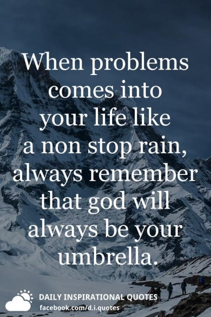 When problems comes into your life like a non stop rain, always remember that god will always be your umbrella.