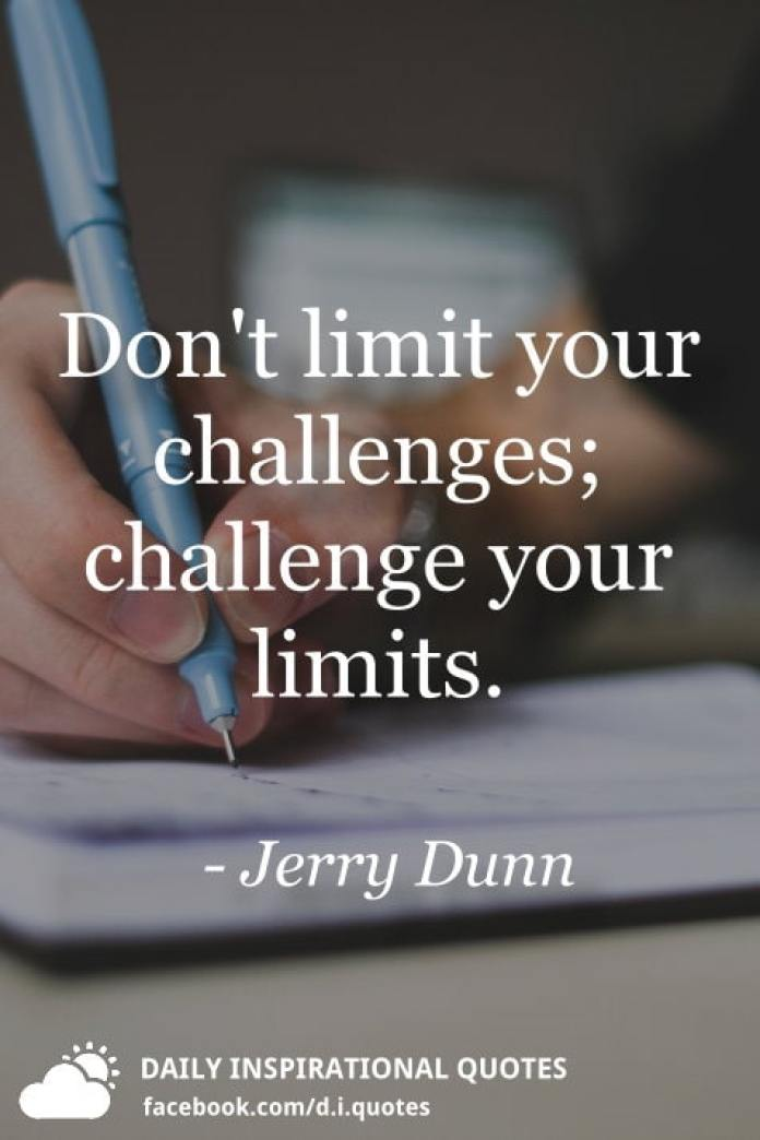 Don't limit your challenges; challenge your limits. - Jerry Dunn
