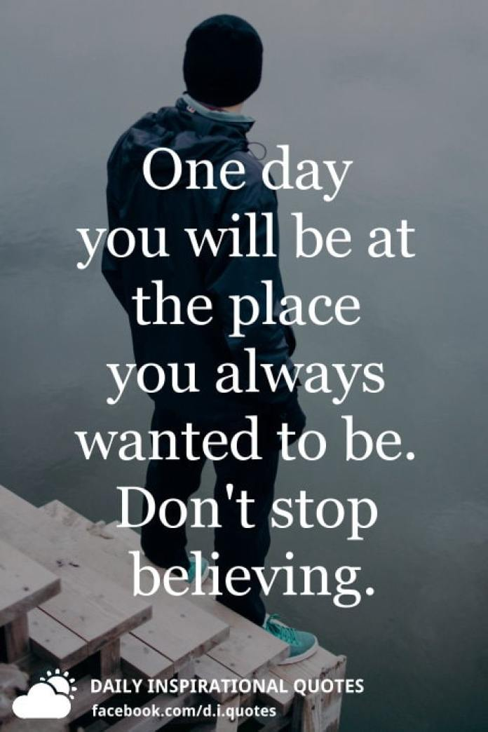 One day you will be at the place you always wanted to be. Don't stop believing.