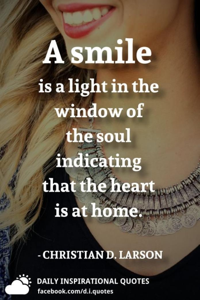 A smile is a light in the window of the soul indicating that the heart is at home. - CHRISTIAN D. LARSON