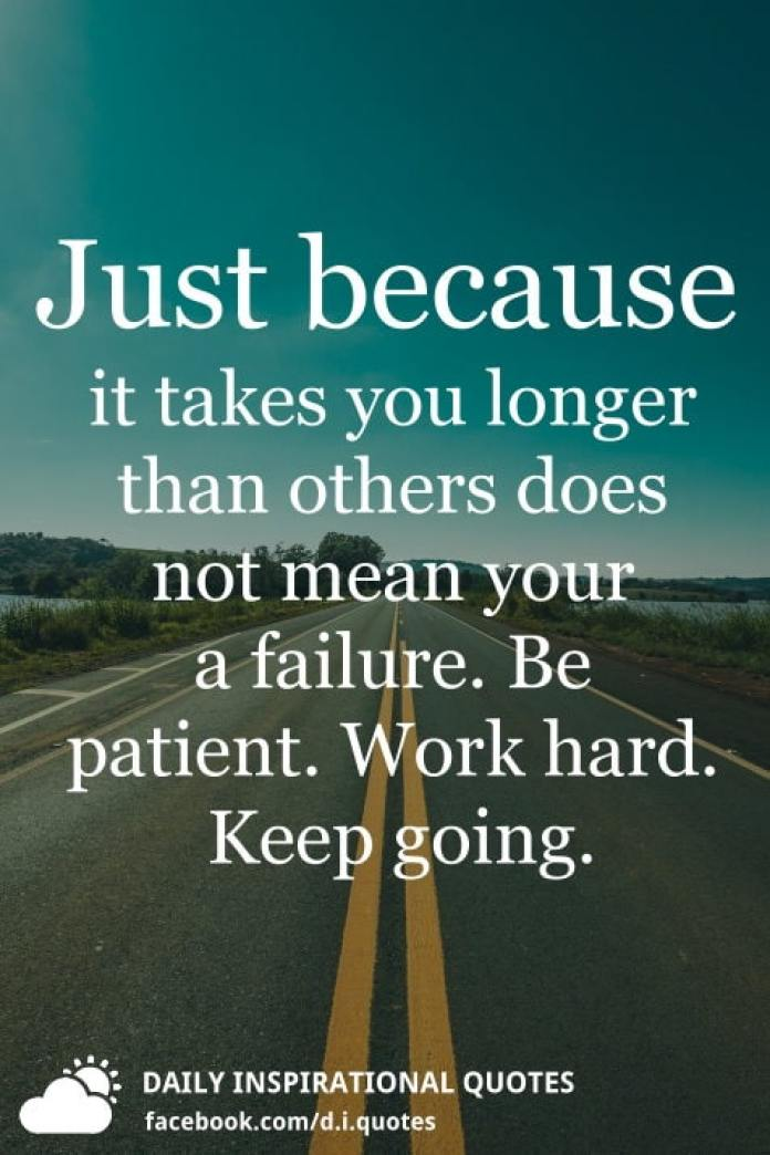 Just because it takes you longer than others does not mean your a failure. Be patient. Work hard. Keep going.