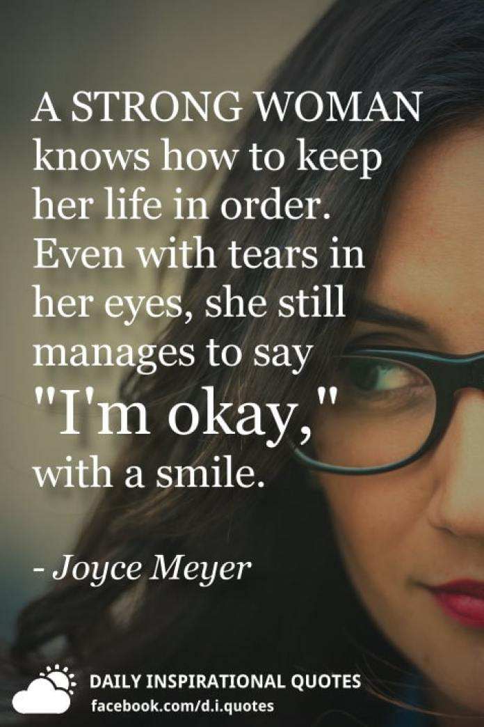 "A STRONG WOMAN knows how to keep her life in order. Even with tears in her eyes, she still manages to say ""I'm okay,"" with a smile. - Joyce Meyer"