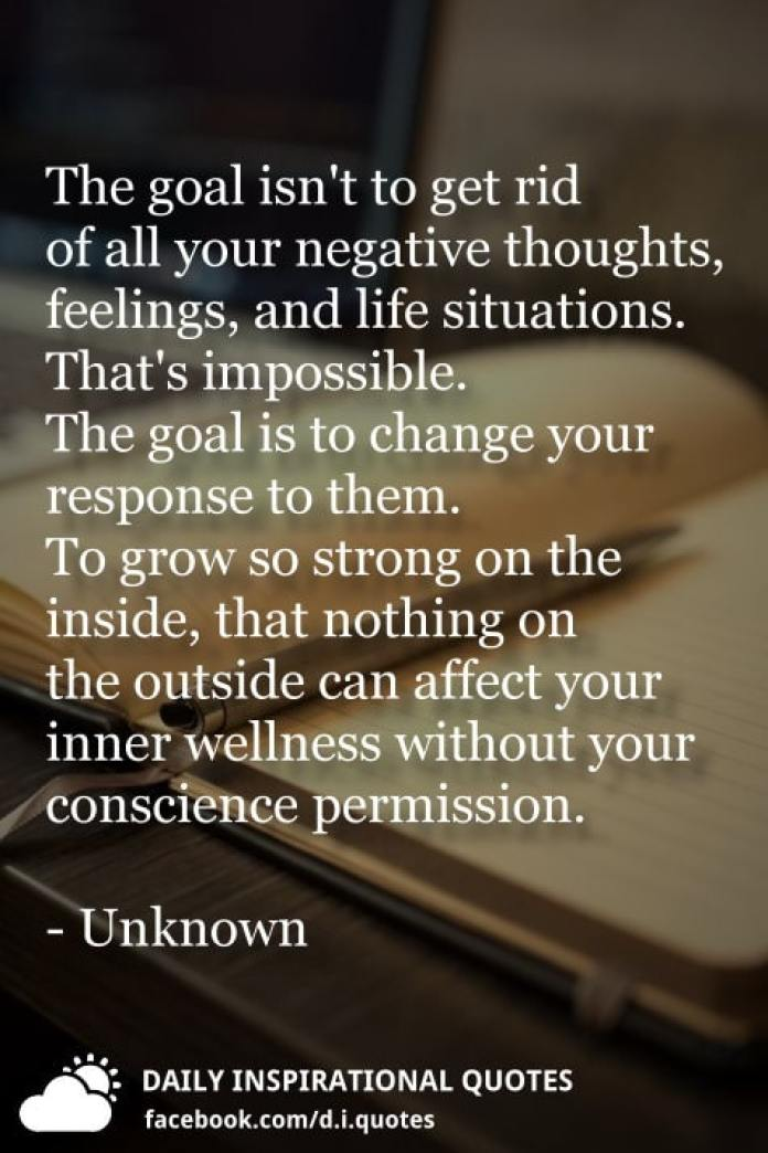 The goal isn't to get rid of all your negative thoughts, feelings, and life situations. That's impossible. The goal is to change your response to them. To grow so strong on the inside, that nothing on the outside can affect your inner wellness without your conscience permission. - Unknown