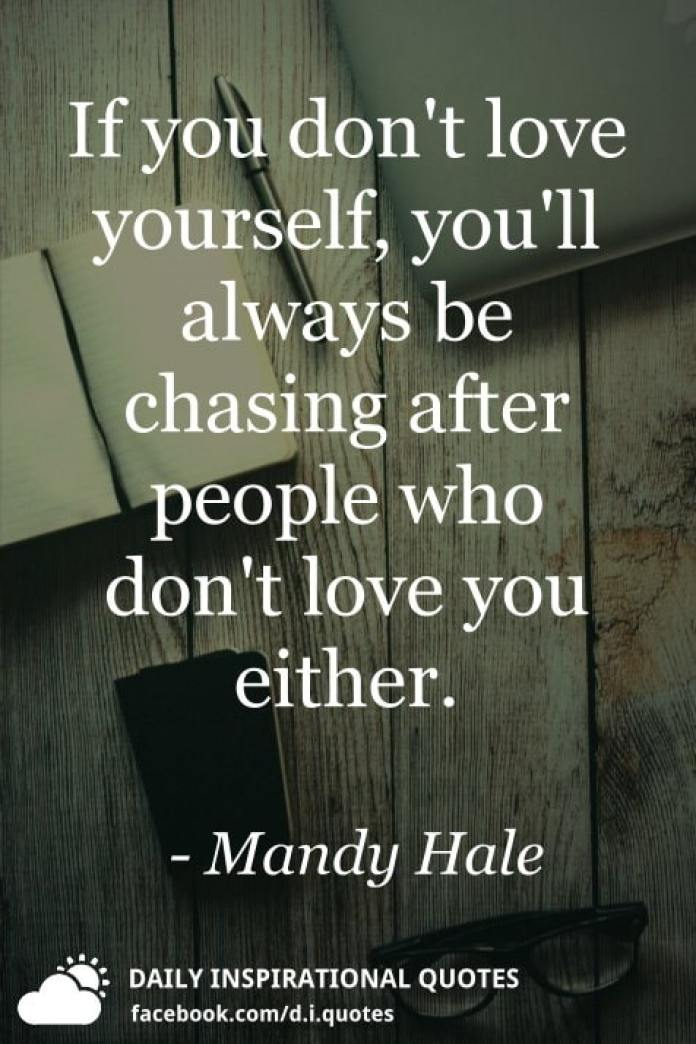 If you don't love yourself, you'll always be chasing after people who don't love you either. - Mandy Hale