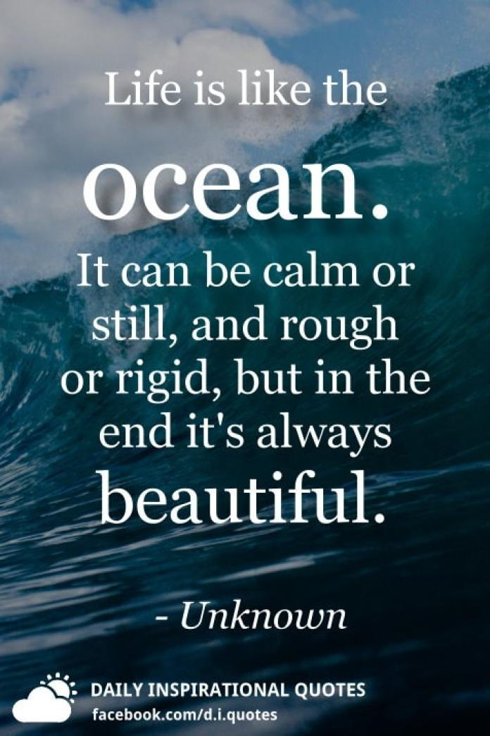 Life is like the ocean. It can be calm or still, and rough or rigid, but in the end it's always beautiful. - Unknown