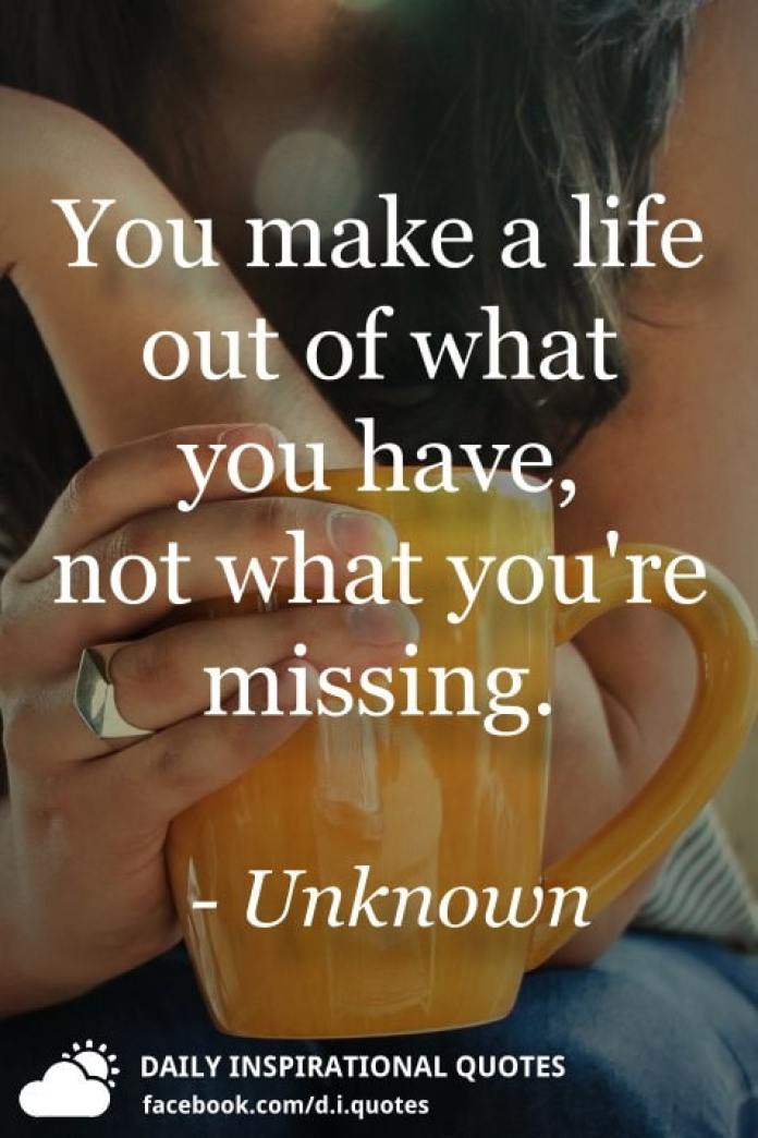 You make a life out of what you have, not what you're missing. - Unknown