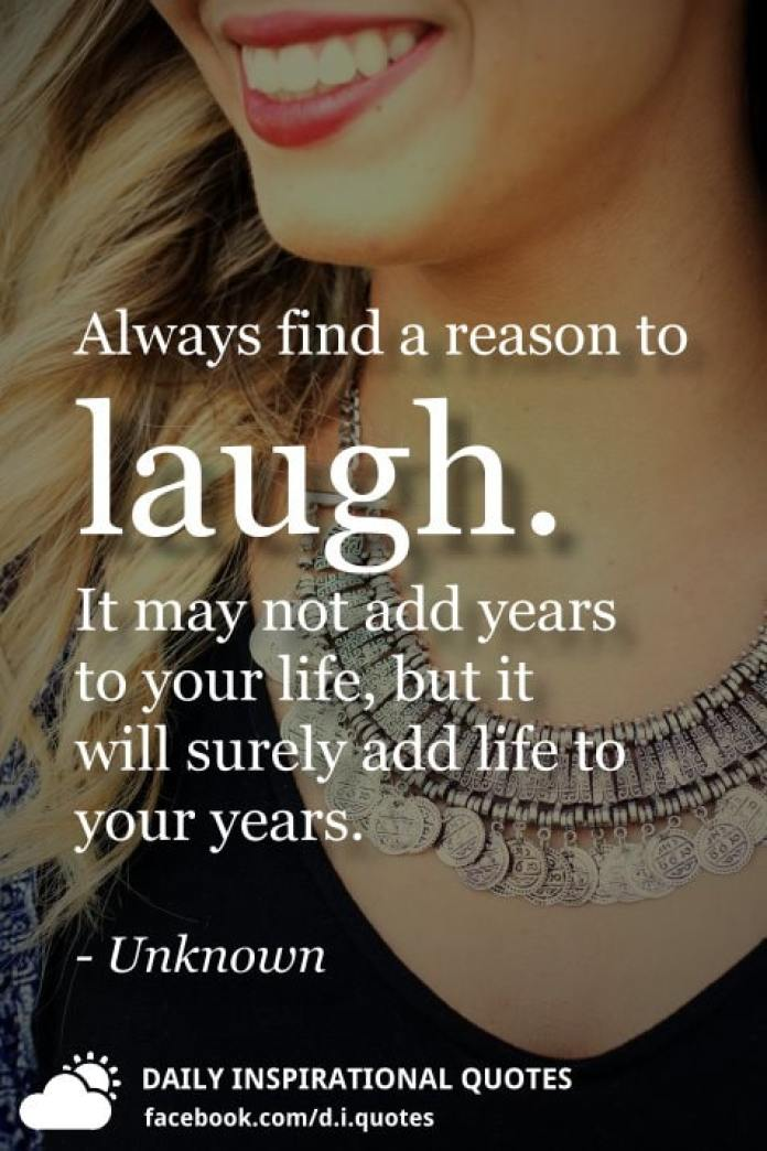 Always find a reason to laugh. It may not add years to your life, but it will surely add life to your years. - Unknown