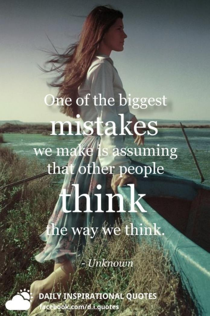 One of the biggest mistakes we make is assuming that other people think the way we think. - Unknown