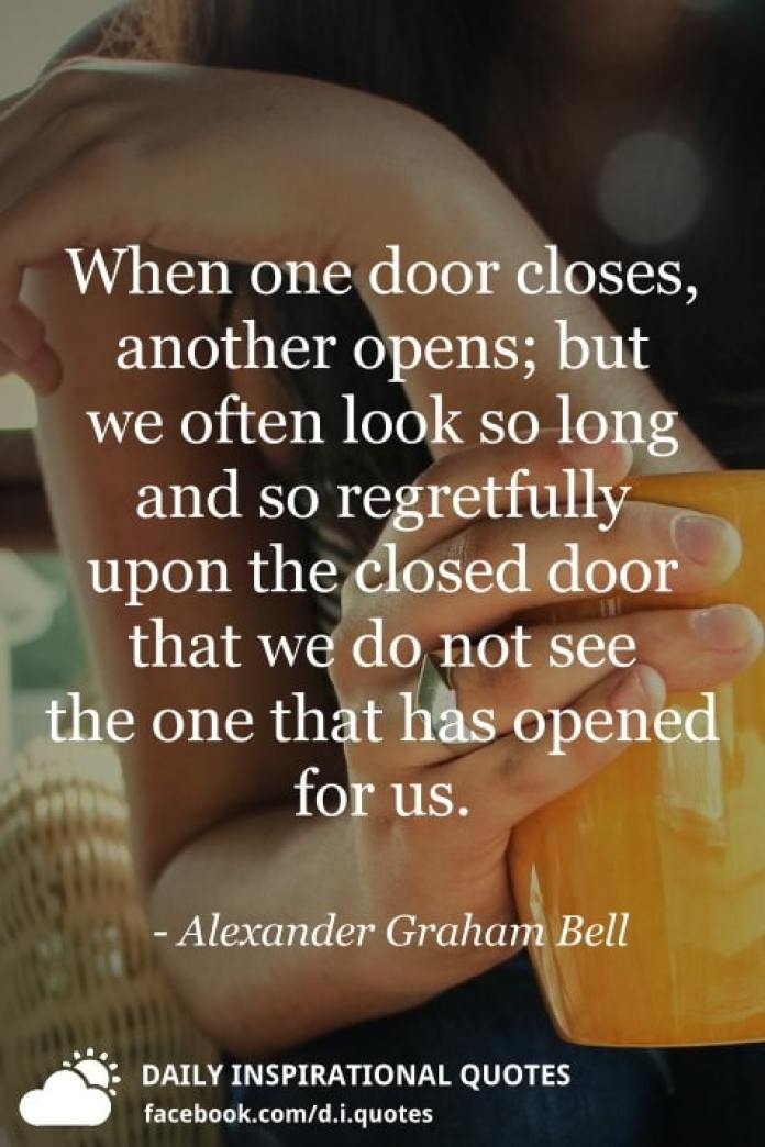 When one door closes, another opens; but we often look so long and so regretfully upon the closed door that we do not see the one that has opened for us. - Alexander Graham Bell