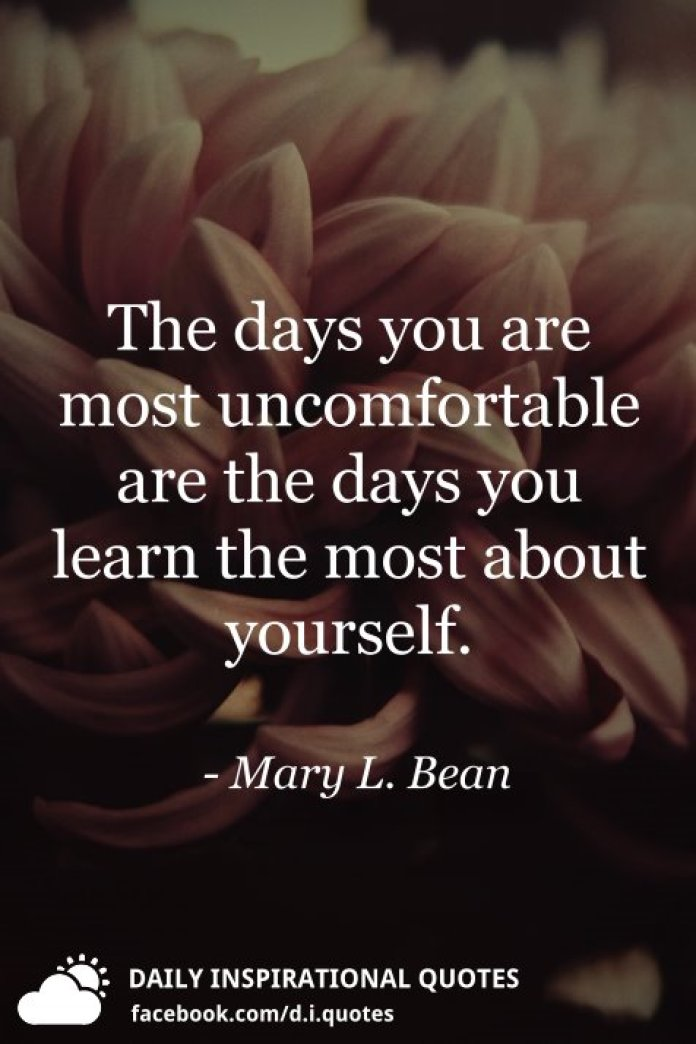 The days you are most uncomfortable are the days you learn the most about yourself. - Mary L. Bean