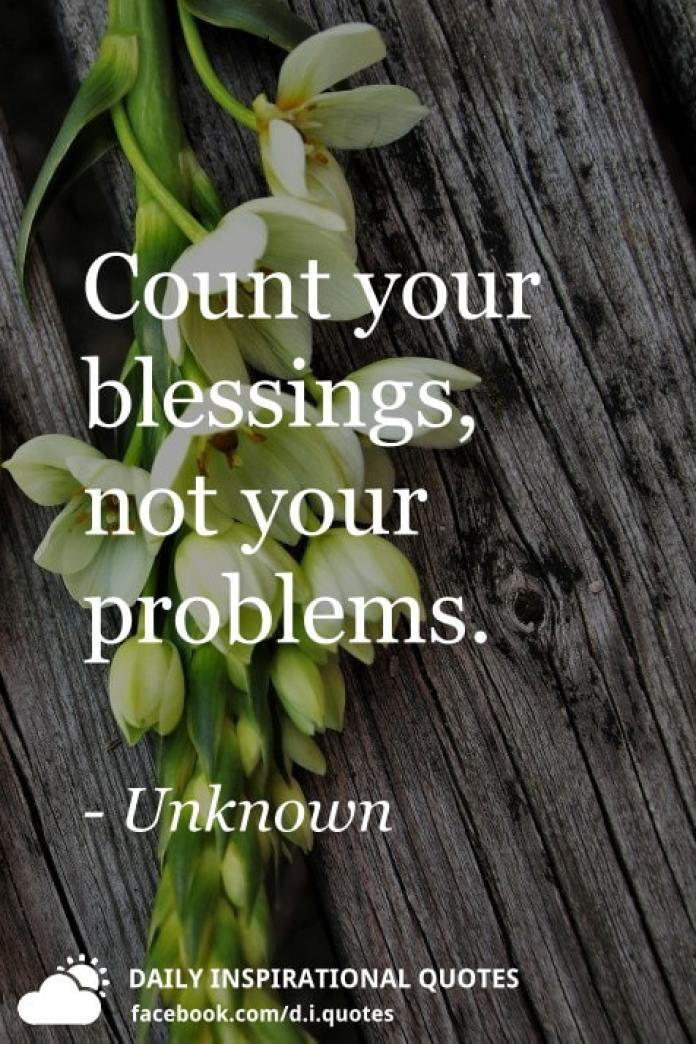 Count your blessings, not your problems. - Unknown
