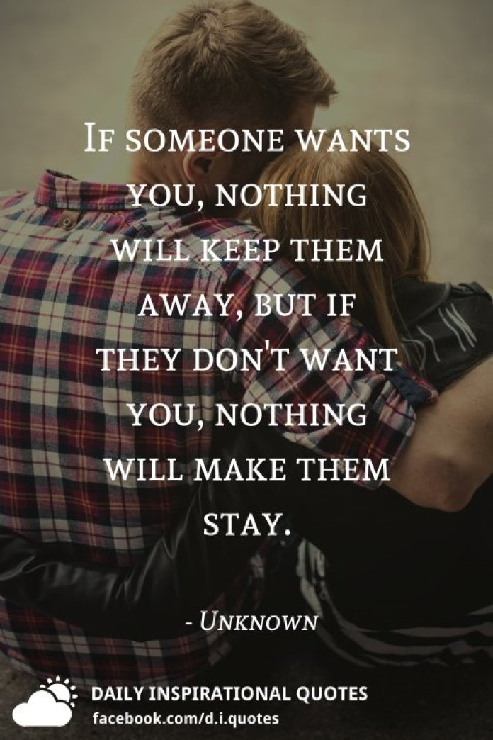 If someone wants you, nothing will keep them away, but if they don't want you, nothing will make them stay. - Unknown