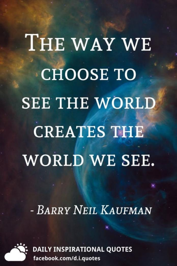 The way we choose to see the world creates the world we see. - Barry Neil Kaufman